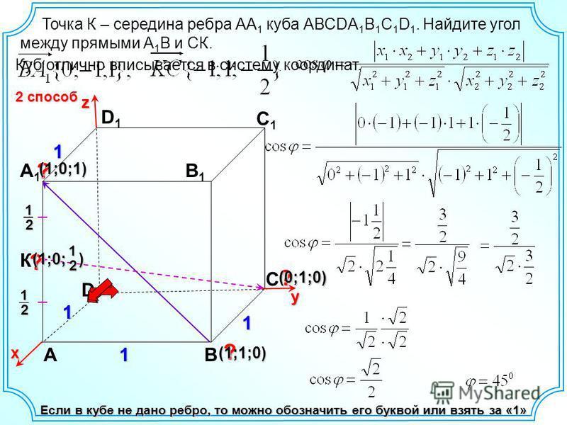 Точка К – середина ребра АА 1 куба АВСDA 1 B 1 C 1 D 1. Найдите угол между прямыми А 1 В и СК. D АВ С А1А1 D1D1 С1С1 В1В1 Если в кубе не дано ребро, то можно обозначить его буквой или взять за «1» Куб отлично вписывается в систему координат. К12 12 х