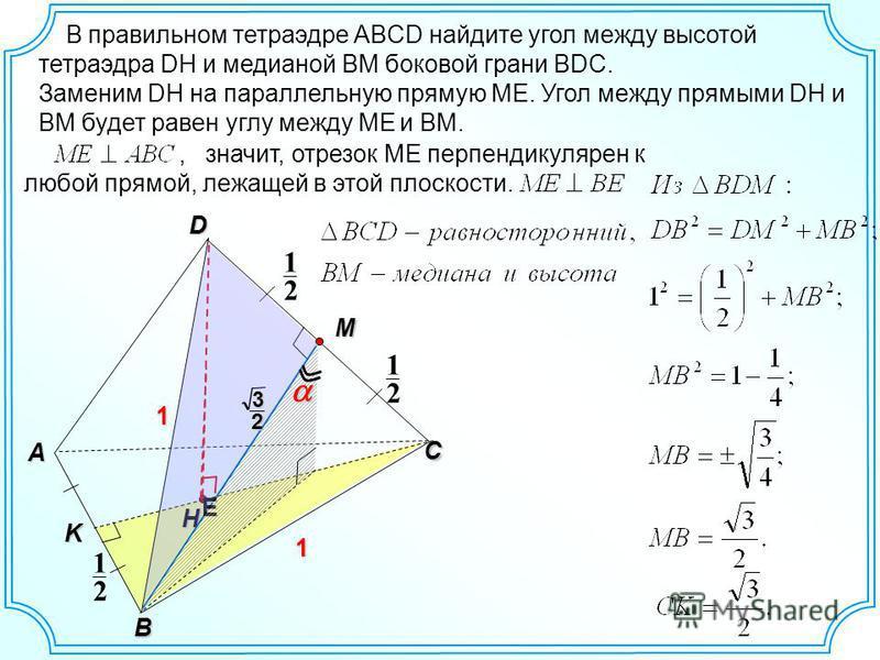 В правильном тетраэдре ABCD найдите угол между высотой тетраэдра DH и медианой BM боковой грани BDC. H D C 2 1 2 1 A B 1 1 M E Заменим DH на параллельную прямую ME. Угол между прямыми DH и BM будет равен углу между ME и BM., значит, отрезок МЕ перпен