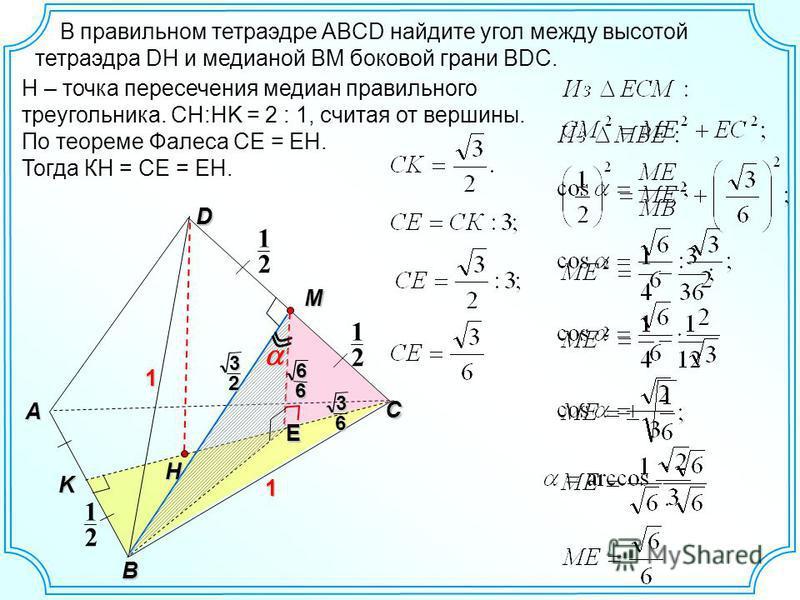 В правильном тетраэдре ABCD найдите угол между высотой тетраэдра DH и медианой BM боковой грани BDC. H D C 2 1 2 1 A B 1 1 M E 32 2 1K H – точка пересечения медиан правильного треугольника. CH:HK = 2 : 1, считая от вершины. По теореме Фалеса СЕ = EH.