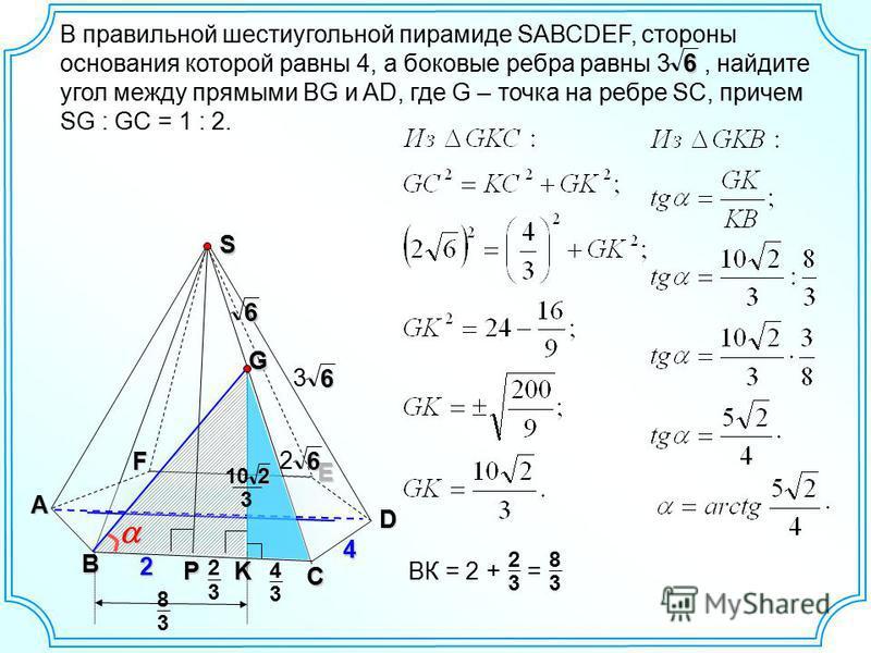 В правильной шестиугольной пирамиде SАВСDEF, стороны основания которой равны 4, а боковые ребра равны 3, найдите угол между прямыми BG и AD, где G – точка на ребре SC, причем SG : GC = 1 : 2. B C D E F A S64 6 3 G2 P 6 2 6 K 3 2 3 4 3 10 2 ВК = 2 + =