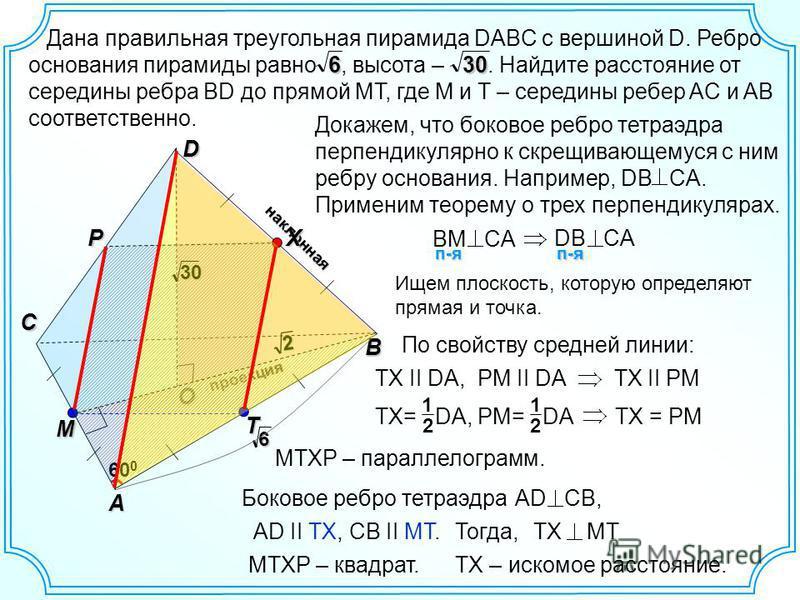 наклонная проекция O Дана правильная треугольная пирамида DABC с вершиной D. Ребро основания пирамиды равно, высота –. Найдите расстояние от середины ребра BD до прямой MT, где M и T – середины ребер AC и AB соответственно.630 D B C A 2 30 P 60 0 X M