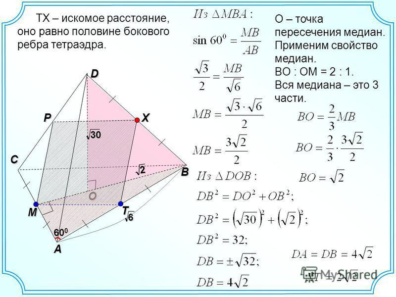 O D B C A 2 30 P 60 0 X M 6 T TX – искомое расстояние, оно равно половине бокового ребра тетраэдра. О – точка пересечения медиан. Применим свойство медиан. BO : OM = 2 : 1. Вся медиана – это 3 части.
