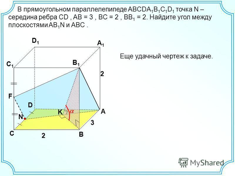 N В прямоугольном параллелепипеде ABCDA 1 B 1 C 1 D 1 точка N – середина ребра CD, AB = 3, BC = 2, BB 1 = 2. Найдите угол между плоскостями AB 1 N и ABC. D C B A C1C1 D1D1 A1A1 B1B1 3 2 2 K F Еще удачный чертеж к задаче.