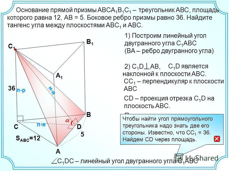 С А В В1В1 А1А1 С1С1 Основание прямой призмы ABCA 1 B 1 C 1 – треугольник АВС, площадь которого равна 12, АВ = 5. Боковое ребро призмы равно 36. Найдите тангенс угла между плоскостями АВC 1 и ABС. 5 S ABC =12 C 1 D является наклонной к плоскости ABC.