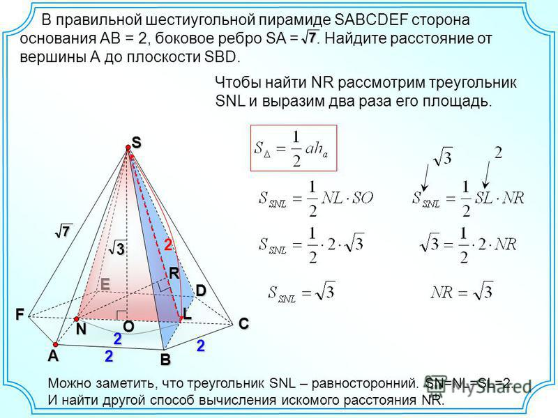 В правильной шестиугольной пирамиде SABCDEF сторона основания АВ = 2, боковое ребро SA =. Найдите расстояние от вершины А до плоскости SBD.7A B D E F 277C 2 Чтобы найти NR рассмотрим треугольник SNL и выразим два раза его площадь.R2 О 3S 2 NL Можно з