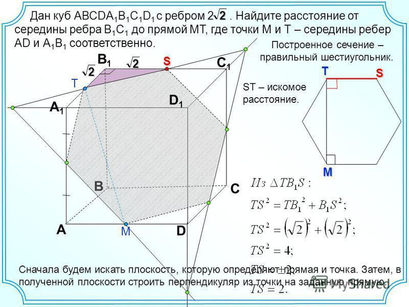 Дан куб АВСDA 1 B 1 C 1 D 1 с ребром 2. Найдите расстояние от середины ребра В 1 С 1 до прямой МТ, где точки М и Т – середины ребер AD и А 1 В 1 соответственно. B А D С А1А1 В1В1 С1С1 D1D12 Т М Сначала будем искать плоскость, которую определяют пряма