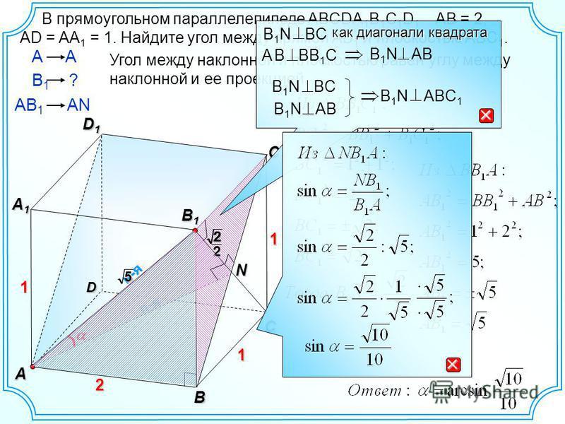 D В C1C1C1C1 D1D1D1D1 А A1A1A1A1 1 н-я 2 В прямоугольном параллелепипеде ABCDA 1 B 1 C 1 D 1 АВ = 2, AD = AA 1 = 1. Найдите угол между прямой АВ 1 и плоскостью ABС 1. п-я AВ 1 AN A Угол между наклонной и плоскостью равен углу между наклонной и ее про