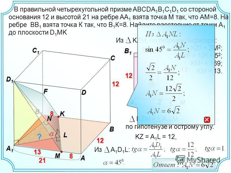 Из KZM, по теореме Пифагора: KM 2 = KZ 2 + ZM 2 ; KM 2 = 12 2 + 5 2 ; KM 2 = 169; KM = 13. B A C C1C1C1C1 A1A1A1A1 D1D1D1D1 L 12 B1B1 8MD 13 13 12K8F 12 12 M K8 A1A1A1A1 B1B1B1B1 12 13 21 21L Z 5 12 13 8 KZM = A 1 LM, по гипотенузе и острому углу. KZ