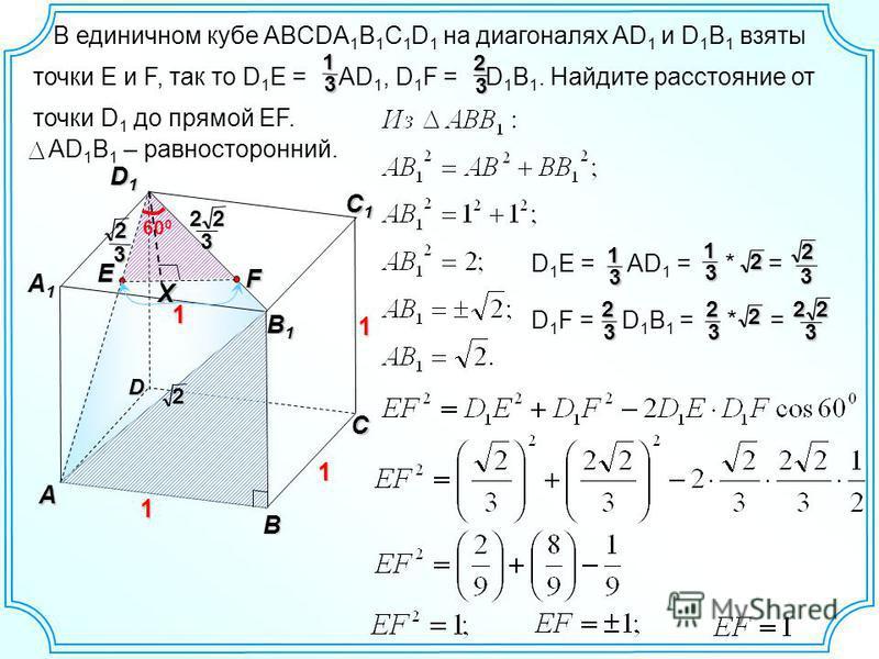 В единичном кубе ABCDA 1 B 1 C 1 D 1 на диагоналях AD 1 и D 1 B 1 взяты точки E и F, так то D 1 E = AD 1, D 1 F = D 1 B 1. Найдите расстояние от точки D 1 до прямой EF.13 23 D В C1C1C1C1 D1D1D1D1 А A1A1A1A1 1 1 С B1B1B1B1 1 E F 2 32 322 60 0 X AD 1 B