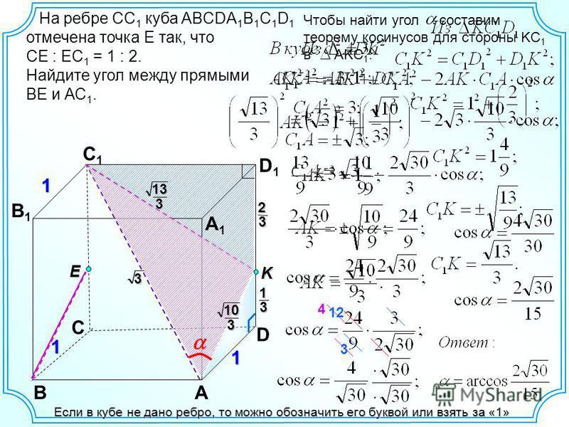 BA B1B1 C1C1 D1D1 A1A1 Если в кубе не дано ребро, то можно обозначить его буквой или взять за «1» 11 1 C На ребре СС 1 куба ABCDA 1 B 1 C 1 D 1 отмечена точка Е так, что СЕ : ЕС 1 = 1 : 2. Найдите угол между прямыми ВЕ и АС 1. E 1 323 K 3 133 D 103 Ч