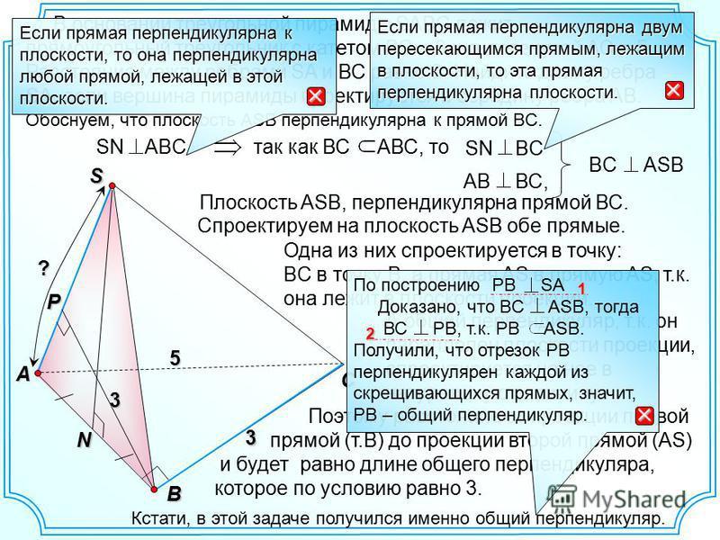 А общий перпендикуляр, т.к. он параллелен плоскости проекции, с проектируется на нее в натуральную величину. C SN BC так как ВС АВС, тоS B A Обоснуем, что плоскость ASB перпендикулярна к прямой BС. N В основании треугольной пирамиды SABC лежит прямоу