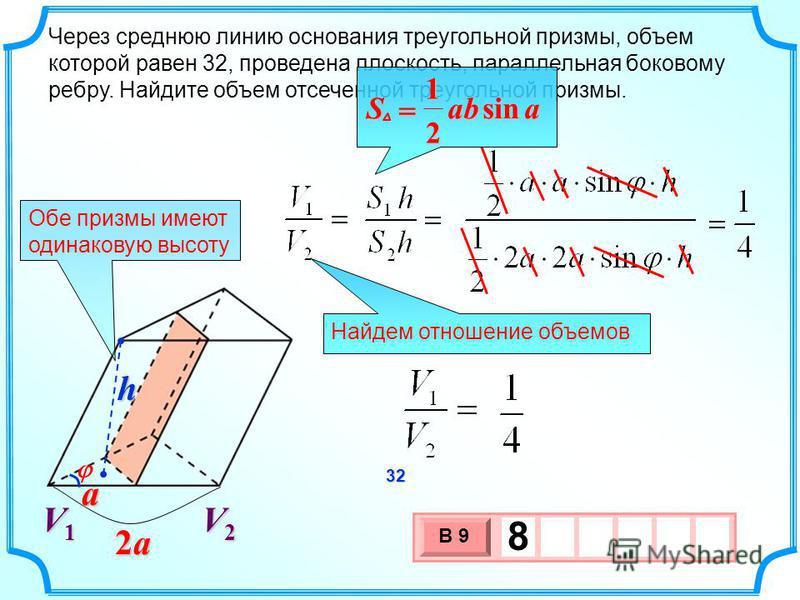 Через среднюю линию основания треугольной призмы, объем которой равен 32, проведена плоскость, параллельная боковому ребру. Найдите объем отсеченной треугольной призмы. 3 х 1 0 х В 9 8 Найдем отношение объемов aabSsin 2 1 = Обе призмы имеют одинакову