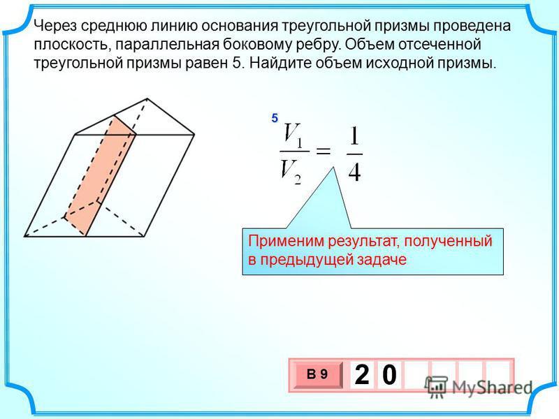 Через среднюю линию основания треугольной призмы проведена плоскость, параллельная боковому ребру. Объем отсеченной треугольной призмы равен 5. Найдите объем исходной призмы. 3 х 1 0 х В 9 2 0 5 Применим результат, полученный в предыдущей задаче