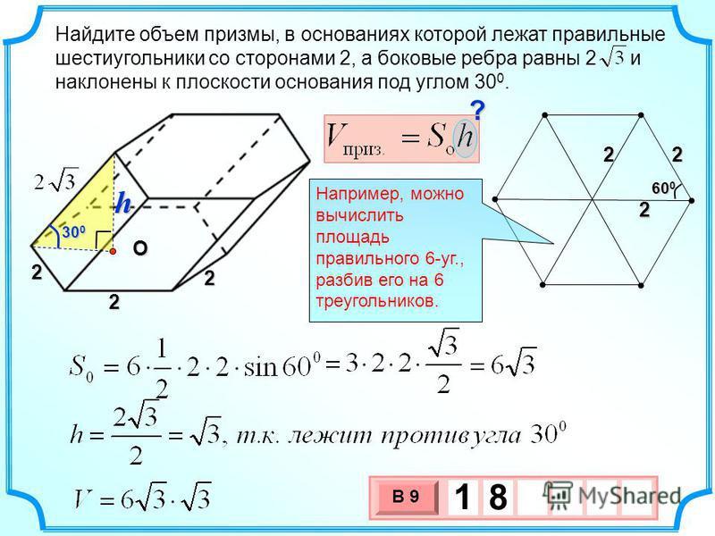 Найдите объем призмы, в основаниях которой лежат правильные шестиугольники со сторонами 2, а боковые ребра равны 2 и наклонены к плоскости основания под углом 30 0. 3 х 1 0 х В 9 1 8 30 0 2 2 2222 60 0 Например, можно вычислить площадь правильного 6-