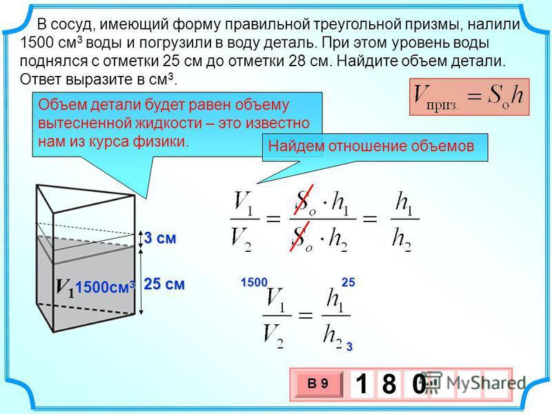 В сосуд, имеющий форму правильной треугольной призмы, налили 1500 см 3 воды и погрузили в воду деталь. При этом уровень воды поднялся с отметки 25 см до отметки 28 см. Найдите объем детали. Ответ выразите в см 3. 1500 25252525 3 25 см 1500 см 3 V1V1V