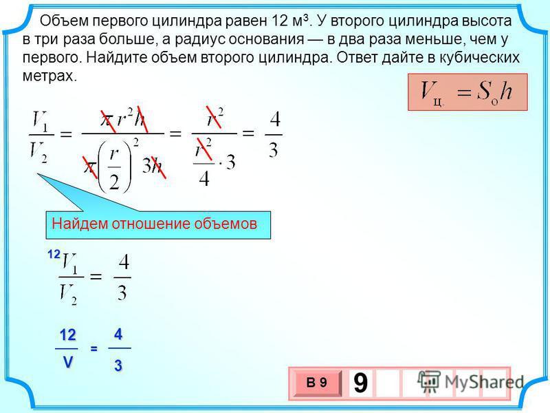 Объем первого цилиндра равен 12 м 3. У второго цилиндра высота в три раза больше, а радиус основания в два раза меньше, чем у первого. Найдите объем второго цилиндра. Ответ дайте в кубических метрах. 3 х 1 0 х В 9 9 Найдем отношение объемов 12412 V 3