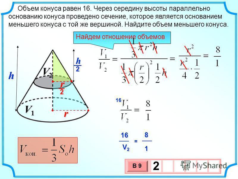 Объем конуса равен 16. Через середину высоты параллельно основанию конуса проведено сечение, которое является основанием меньшего конуса с той же вершиной. Найдите объем меньшего конуса. 3 х 1 0 х В 9 2 Найдем отношение объемов 16816 V2V2V2V2 1 = V1V