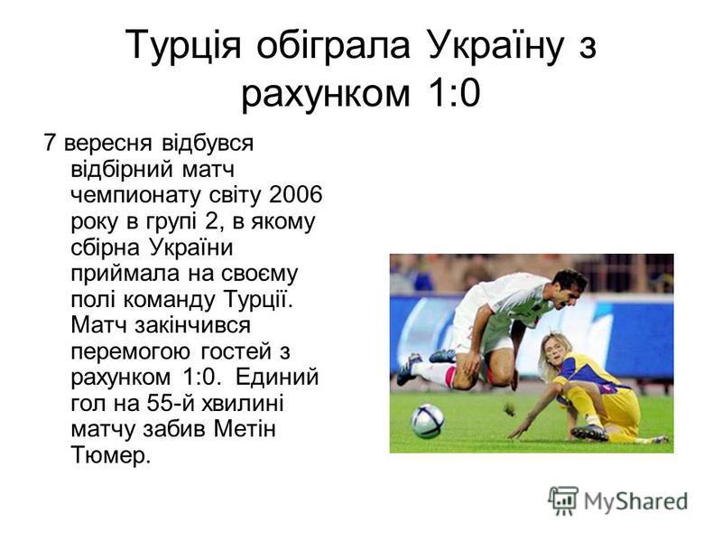 Турція обіграла Україну з рахунком 1:0 7 вересня відбувся відбірний матч чемпионату світу 2006 року в групі 2, в якому сбірна України приймала на своєму полі команду Турції. Матч закінчився перемогою гостей з рахунком 1:0. Единий гол на 55-й хвилині