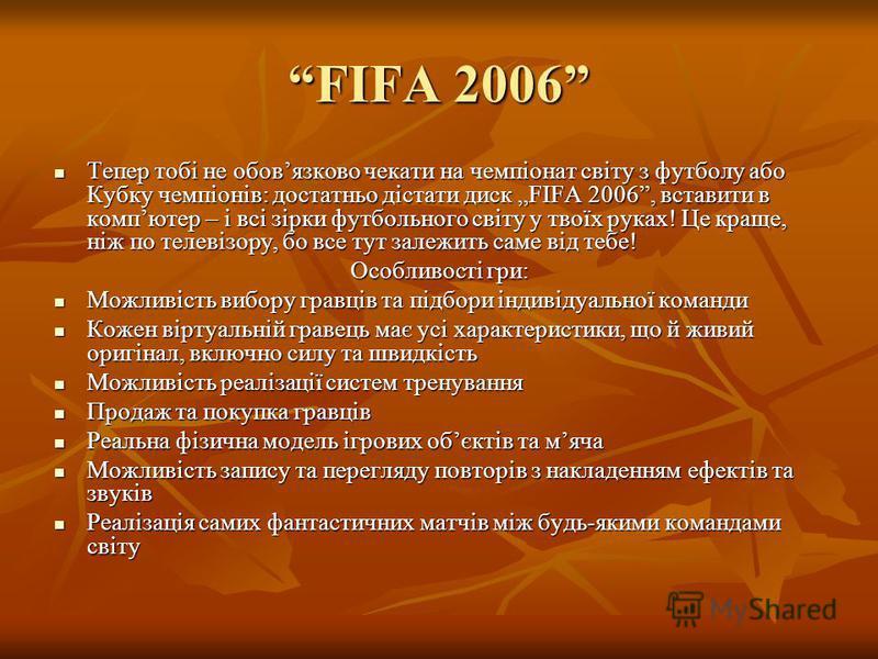 FIFA 2006FIFA 2006 Тепер тобі не обовязково чекати на чемпіонат світу з футболу або Кубку чемпіонів: достатньо дістати диск FIFA 2006, вставити в компютер – і всі зірки футбольного світу у твоїх руках! Це краще, ніж по телевізору, бо все тут залежить
