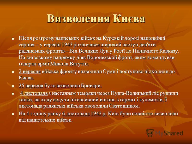 Визволення Києва Після розгрому нациських військ на Курській дорозі наприкінці серпня – у вересні 1943 розпочався широкий наступ дев'яти радянських фронтів – Від Великих Лук у Росії до Північного Кавказу. На київському напрямку діяв Воронезький фронт