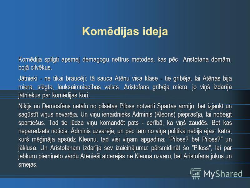 Komēdijas ideja Komēdija spilgti apsmej demagogu netīrus metodes, kas pēc Aristofana domām, bojā cilvēkus. Jātnieki - ne tikai braucēji: tā sauca Atēnu visa klase - tie gribēja, lai Atēnas bija miera, slēgta, lauksaimniecības valsts. Aristofans gribē
