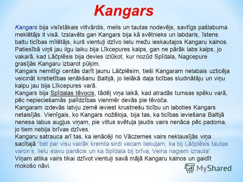 Kangars Kangars bija visīstākais viltvārdis, melis un tautas nodevējs, savtīgs pašlabuma meklētājs it visā. Izslavēts gan Kangars bija kā svētnieks un labdaris, īstens baltu ticības mīlētājs, kurš vientuļi dzīvo lielu mežu ieskautajos Kangaru kalnos.