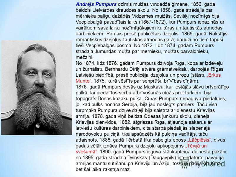 Andrejs Pumpurs dzimis muižas vīndedža ģimenē, 1856. gadā beidzis Lielvārdes draudzes skolu. No 1858. gada strādājis par mērnieka palīgu dažādās Vidzemes muižās. Sevišķi nozīmīgs bija Vecpiebalgā pavadītais laiks (1867-1872), kur Pumpurs iepazinās ar
