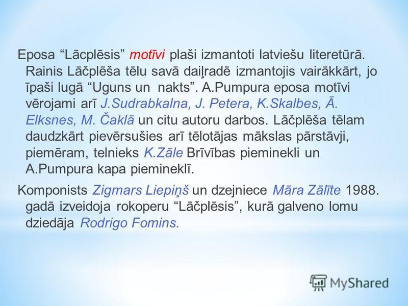 Eposa Lācplēsis motīvi plaši izmantoti latviešu literetūrā. Rainis Lāčplēša tēlu savā daiļradē izmantojis vairākkārt, jo īpaši lugā Uguns un nakts. A.Pumpura eposa motīvi vērojami arī J.Sudrabkalna, J. Petera, K.Skalbes, Ā. Elksnes, M. Čaklā un citu