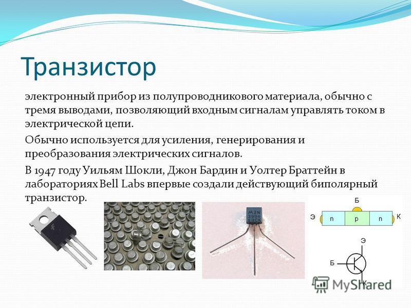 Транзистор электронный прибор из полупроводникового материала, обычно с тремя выводами, позволяющий входным сигналам управлять током в электрической цепи. Обычно используется для усиления, генерирования и преобразования электрических сигналов. В 1947
