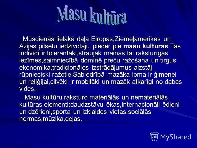 Mūsdienās lielākā daļa Eiropas,Ziemeļamerikas un Āzijas pilsētu iedzīvotāju pieder pie masu kultūras.Tās indivīdi ir tolerantāki,straujāk mainās tai raksturīgās iezīmes,saimniecībā dominē preču ražošana un tirgus ekonomika,tradicionālos izstrādājumus