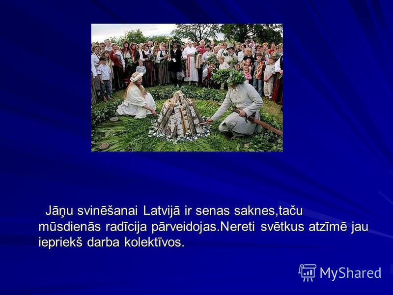 Jāņu svinēšanai Latvijā ir senas saknes,taču mūsdienās radīcija pārveidojas.Nereti svētkus atzīmē jau iepriekš darba kolektīvos. Jāņu svinēšanai Latvijā ir senas saknes,taču mūsdienās radīcija pārveidojas.Nereti svētkus atzīmē jau iepriekš darba kole