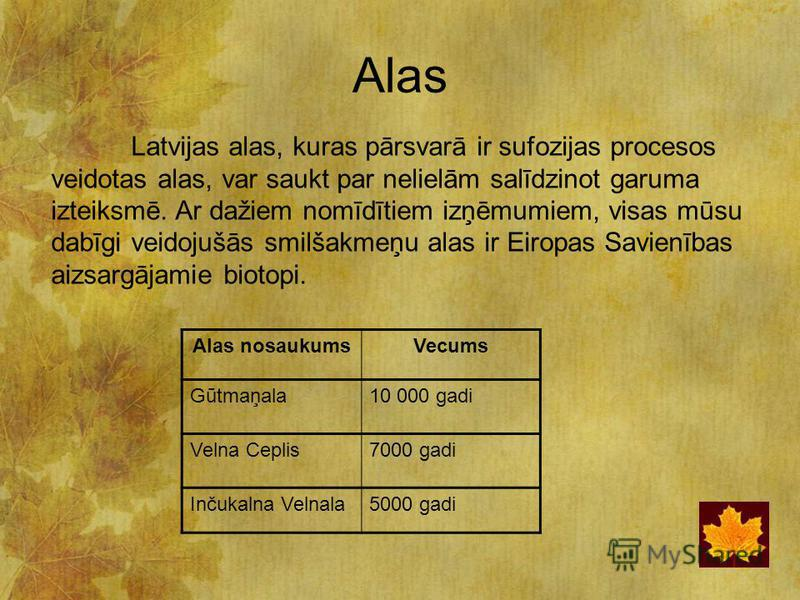 Alas Latvijas alas, kuras pārsvarā ir sufozijas procesos veidotas alas, var saukt par nelielām salīdzinot garuma izteiksmē. Ar dažiem nomīdītiem izņēmumiem, visas mūsu dabīgi veidojušās smilšakmeņu alas ir Eiropas Savienības aizsargājamie biotopi. Al