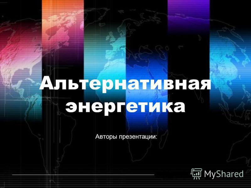 Альтернативная энергетика Авторы презентации: