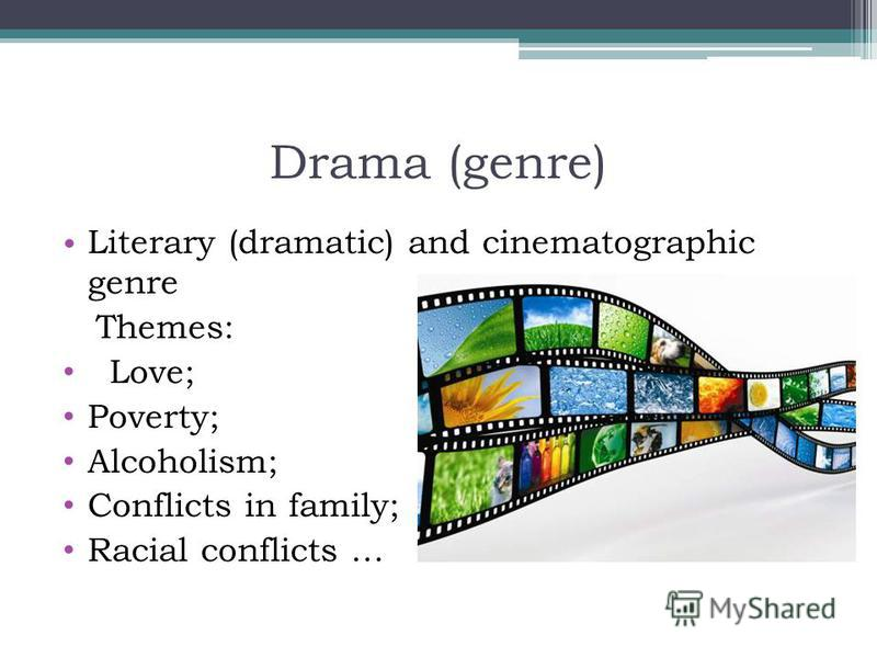 Drama (genre) Literary (dramatic) and cinematographic genre Themes: Love; Poverty; Alcoholism; Conflicts in family; Racial conflicts …