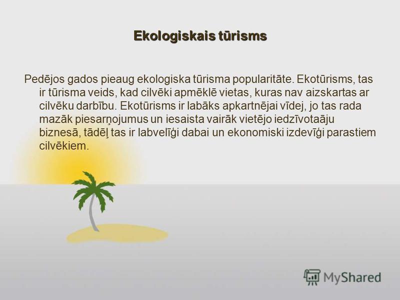 Ekologiskais tūrisms Pedējos gados pieaug ekologiska tūrisma popularitāte. Ekotūrisms, tas ir tūrisma veids, kad cilvēki apmēklē vietas, kuras nav aizskartas ar cilvēku darbību. Ekotūrisms ir labāks apkartnējai vīdej, jo tas rada mazāk piesarņojumus