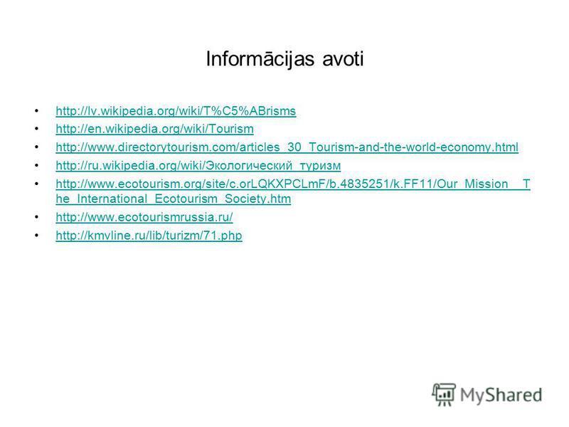Informācijas avoti http://lv.wikipedia.org/wiki/T%C5%ABrisms http://en.wikipedia.org/wiki/Tourism http://www.directorytourism.com/articles_30_Tourism-and-the-world-economy.html http://ru.wikipedia.org/wiki/Экологический_туризмhttp://ru.wikipedia.org/