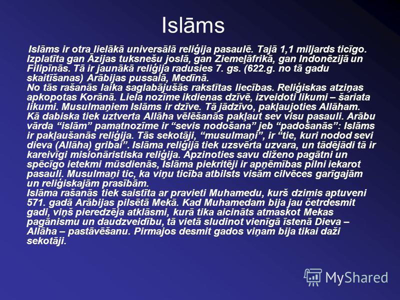 Islāms Islāms ir otra lielākā universālā reliģija pasaulē. Tajā 1,1 miljards ticīgo. Izplatīta gan Āzijas tuksnešu joslā, gan Ziemeļāfrikā, gan Indonēzijā un Filipīnās. Tā ir jaunākā reliģija radusies 7. gs. (622.g. no tā gadu skaitīšanas) Arābijas p