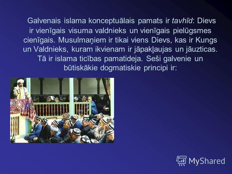 Galvenais islama konceptuālais pamats ir tavhīd: Dievs ir vienīgais visuma valdnieks un vienīgais pielūgsmes cienīgais. Musulmaņiem ir tikai viens Dievs, kas ir Kungs un Valdnieks, kuram ikvienam ir jāpakļaujas un jāuzticas. Tā ir islama ticības pama