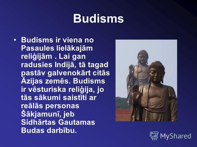 Budisms Budisms ir viena no Pasaules lielākajām reliģijām. Lai gan radusies Indijā, tā tagad pastāv galvenokārt citās Āzijas zemēs. Budisms ir vēsturiska reliģija, jo tās sākumi saistīti ar reālās personas Šākjamunī, jeb Sidhārtas Gautamas Budas darb