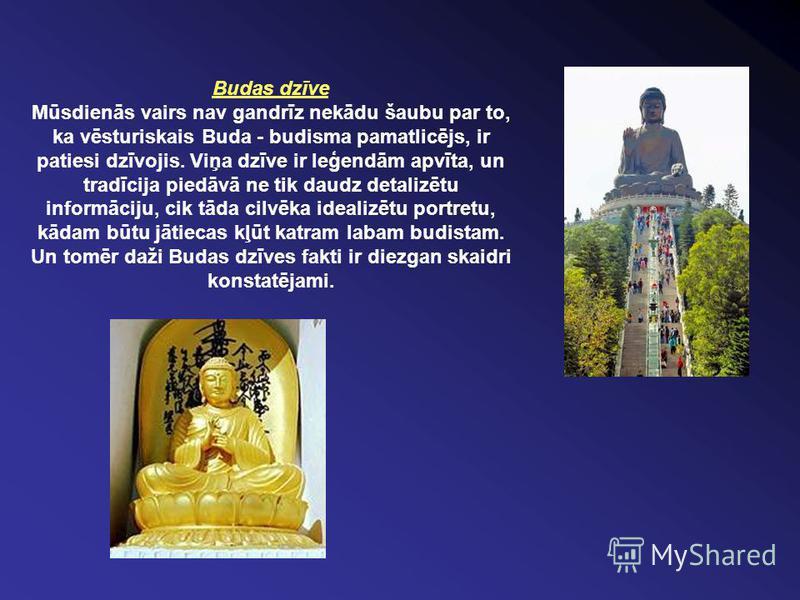 Budas dzīve Mūsdienās vairs nav gandrīz nekādu šaubu par to, ka vēsturiskais Buda - budisma pamatlicējs, ir patiesi dzīvojis. Viņa dzīve ir leģendām apvīta, un tradīcija piedāvā ne tik daudz detalizētu informāciju, cik tāda cilvēka idealizētu portret