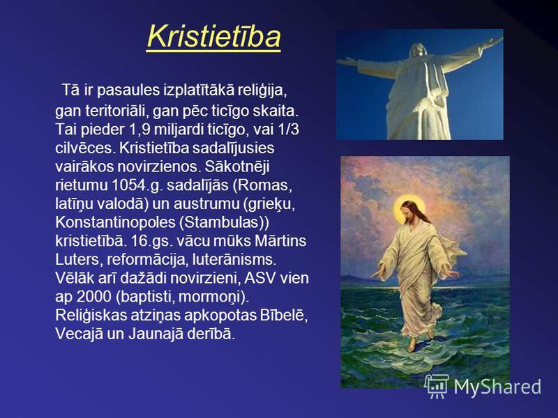 Kristietība Tā ir pasaules izplatītākā reliģija, gan teritoriāli, gan pēc ticīgo skaita. Tai pieder 1,9 miljardi ticīgo, vai 1/3 cilvēces. Kristietība sadalījusies vairākos novirzienos. Sākotnēji rietumu 1054.g. sadalījās (Romas, latīņu valodā) un au