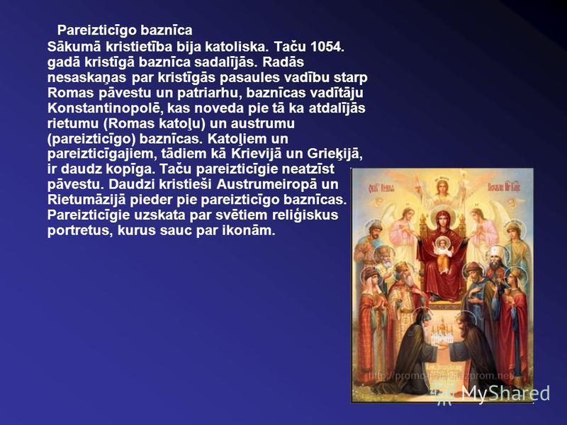 Pareizticīgo baznīca Sākumā kristietība bija katoliska. Taču 1054. gadā kristīgā baznīca sadalījās. Radās nesaskaņas par kristīgās pasaules vadību starp Romas pāvestu un patriarhu, baznīcas vadītāju Konstantinopolē, kas noveda pie tā ka atdalījās rie