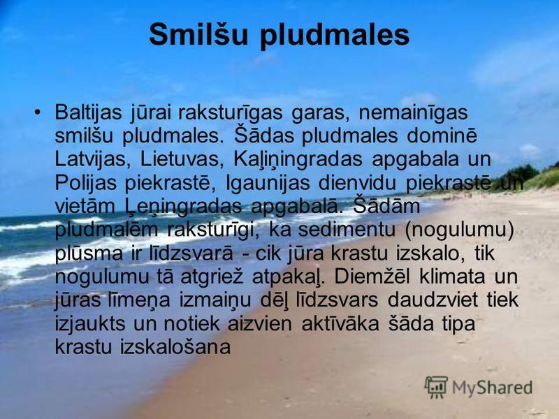 Smilšu pludmales Baltijas jūrai raksturīgas garas, nemainīgas smilšu pludmales. Šādas pludmales dominē Latvijas, Lietuvas, Kaļiņingradas apgabala un Polijas piekrastē, Igaunijas dienvidu piekrastē un vietām Ļeņingradas apgabalā. Šādām pludmalēm rakst