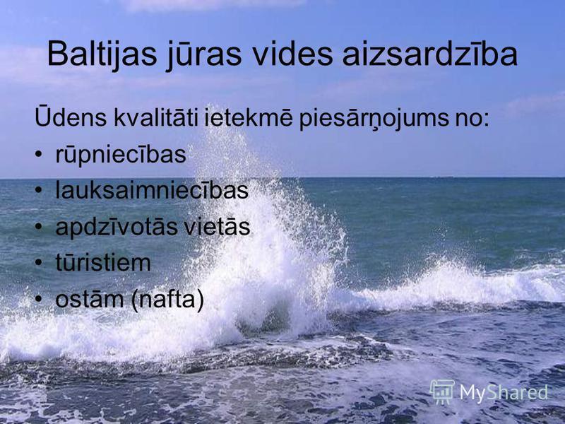 Baltijas jūras vides aizsardzība Ūdens kvalitāti ietekmē piesārņojums no: rūpniecības lauksaimniecības apdzīvotās vietās tūristiem ostām (nafta)