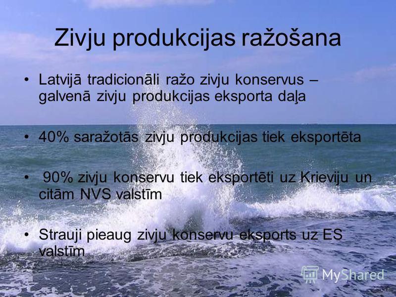 Zivju produkcijas ražošana Latvijā tradicionāli ražo zivju konservus – galvenā zivju produkcijas eksporta daļa 40% saražotās zivju produkcijas tiek eksportēta 90% zivju konservu tiek eksportēti uz Krieviju un citām NVS valstīm Strauji pieaug zivju ko