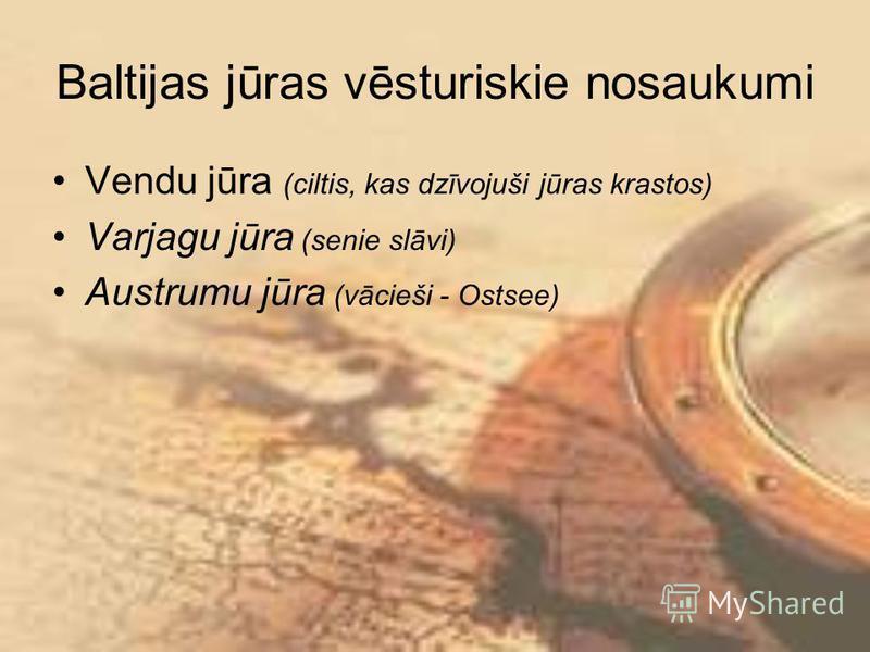 Baltijas jūras vēsturiskie nosaukumi Vendu jūra (ciltis, kas dzīvojuši jūras krastos) Varjagu jūra (senie slāvi) Austrumu jūra (vācieši - Ostsee)