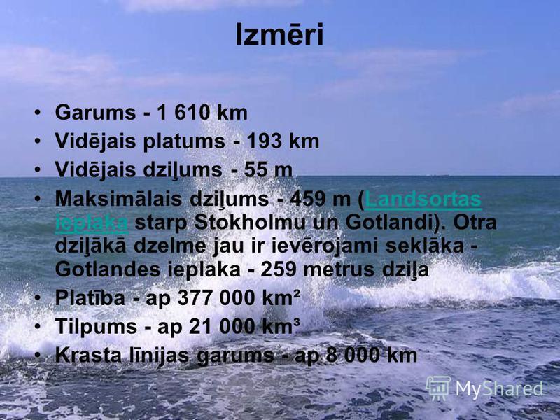 Izmēri Garums - 1 610 km Vidējais platums - 193 km Vidējais dziļums - 55 m Maksimālais dziļums - 459 m (Landsortas ieplaka starp Stokholmu un Gotlandi). Otra dziļākā dzelme jau ir ievērojami seklāka - Gotlandes ieplaka - 259 metrus dziļa Platība - ap