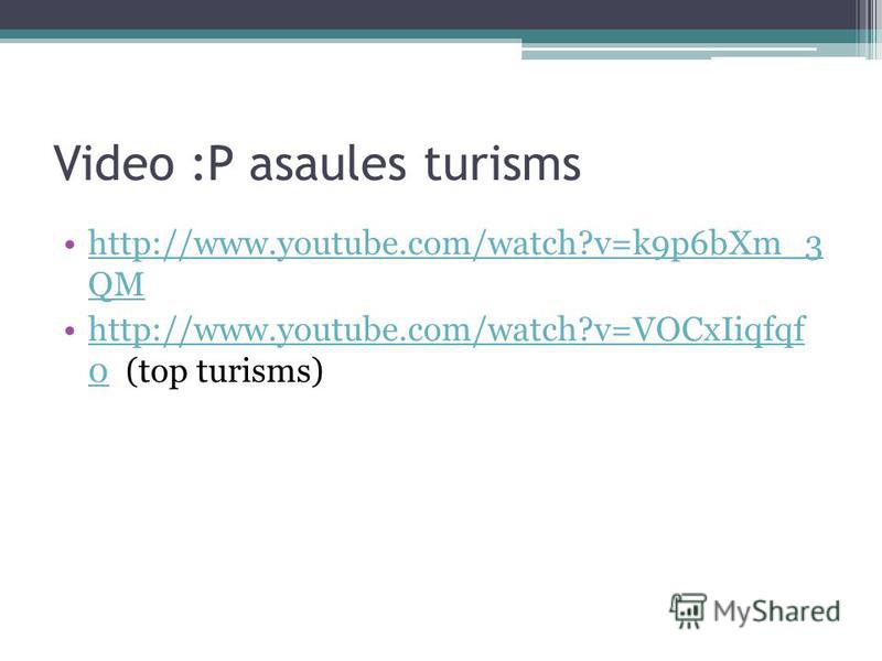 Video :P asaules turisms http://www.youtube.com/watch?v=k9p6bXm_3 QMhttp://www.youtube.com/watch?v=k9p6bXm_3 QM http://www.youtube.com/watch?v=VOCxIiqfqf 0 (top turisms)http://www.youtube.com/watch?v=VOCxIiqfqf 0