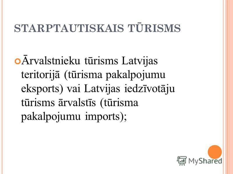 STARPTAUTISKAIS TŪRISMS Ārvalstnieku tūrisms Latvijas teritorijā (tūrisma pakalpojumu eksports) vai Latvijas iedzīvotāju tūrisms ārvalstīs (tūrisma pakalpojumu imports);
