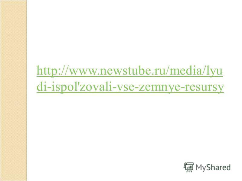 http://www.newstube.ru/media/lyu di-ispol'zovali-vse-zemnye-resursy